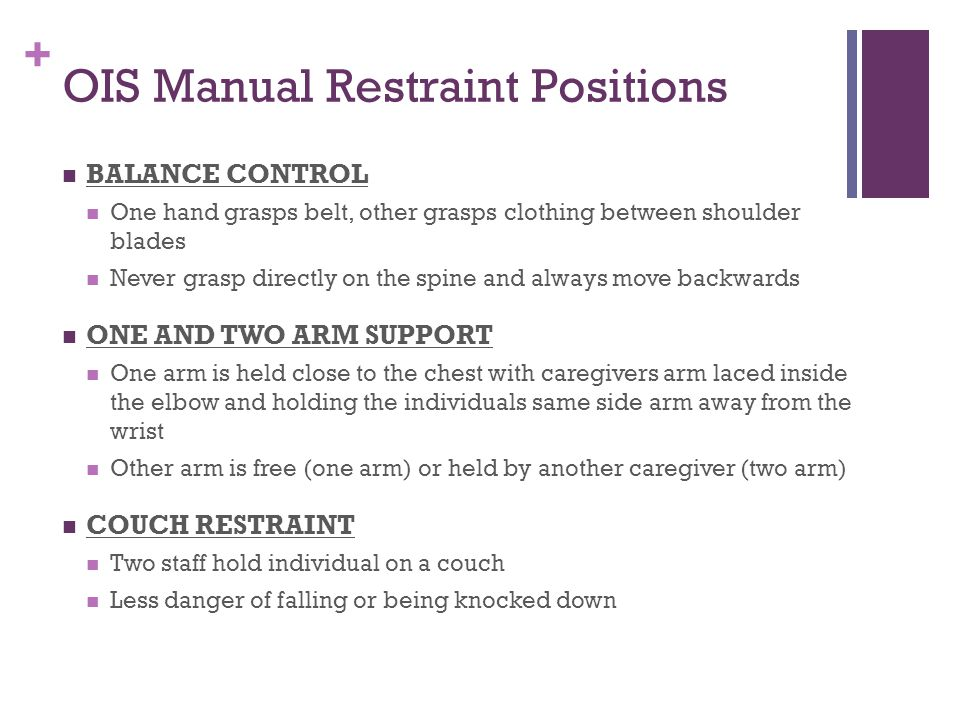 + OIS Manual Restraint Positions BALANCE CONTROL One hand grasps belt, other grasps clothing between shoulder blades Never grasp directly on the spine and always move backwards ONE AND TWO ARM SUPPORT One arm is held close to the chest with caregivers arm laced inside the elbow and holding the individuals same side arm away from the wrist Other arm is free (one arm) or held by another caregiver (two arm) COUCH RESTRAINT Two staff hold individual on a couch Less danger of falling or being knocked down