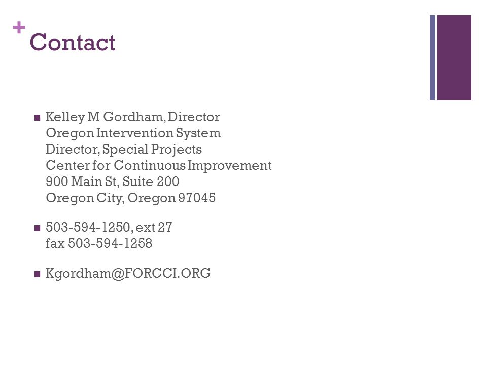 + Contact Kelley M Gordham, Director Oregon Intervention System Director, Special Projects Center for Continuous Improvement 900 Main St, Suite 200 Or