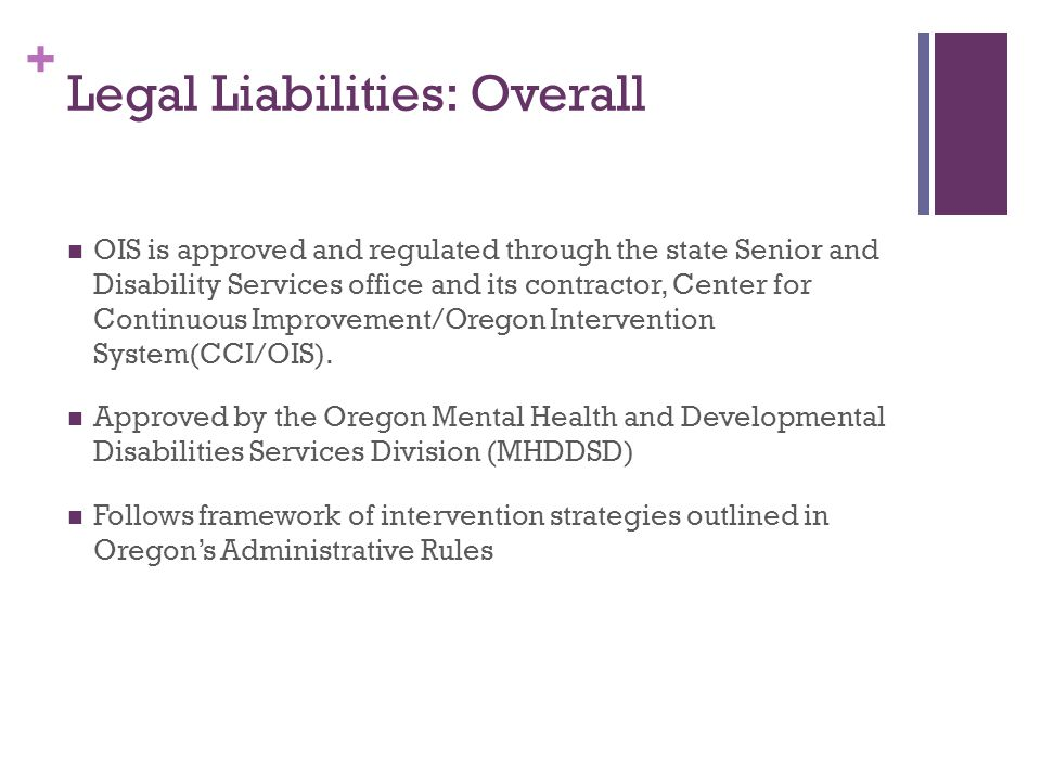 + Legal Liabilities: Overall OIS is approved and regulated through the state Senior and Disability Services office and its contractor, Center for Continuous Improvement/Oregon Intervention System(CCI/OIS).