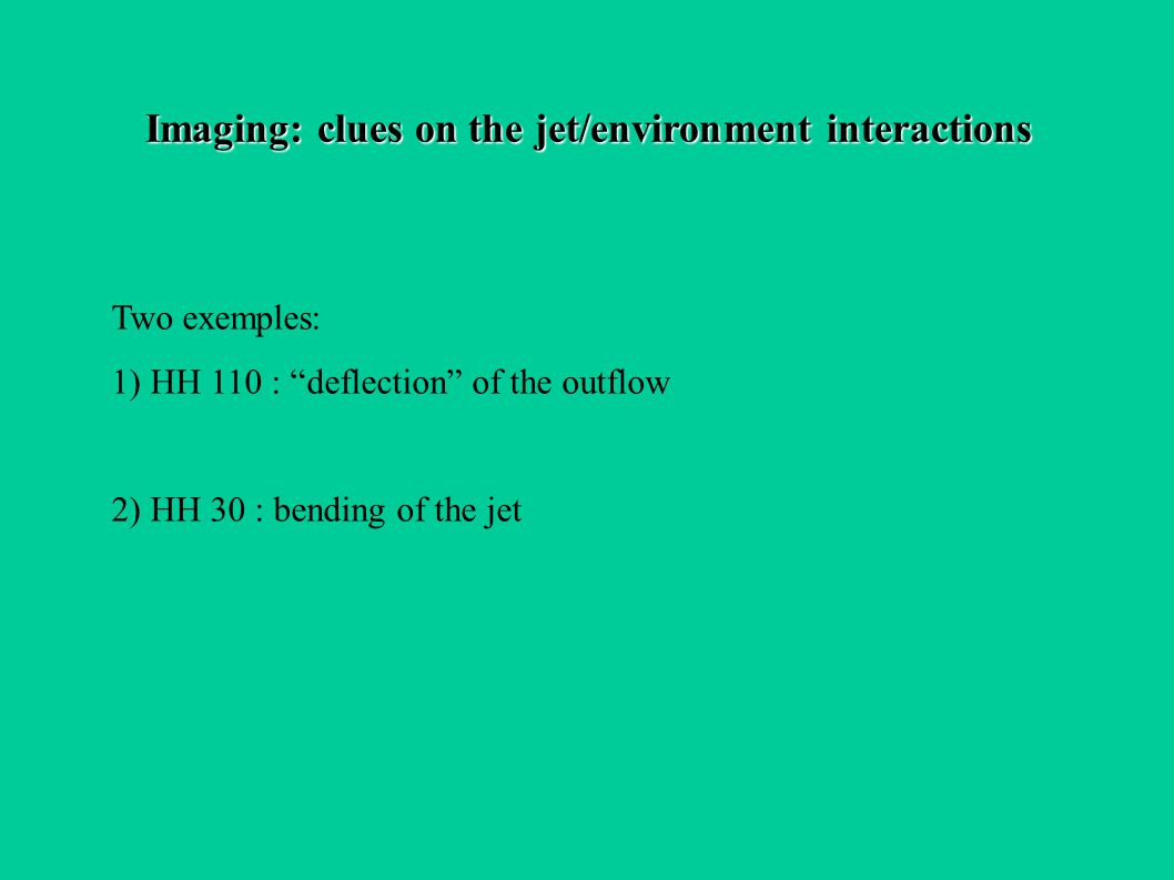Imaging: clues on the jet/environment interactions Two exemples: 1) HH 110 : deflection of the outflow 2) HH 30 : bending of the jet