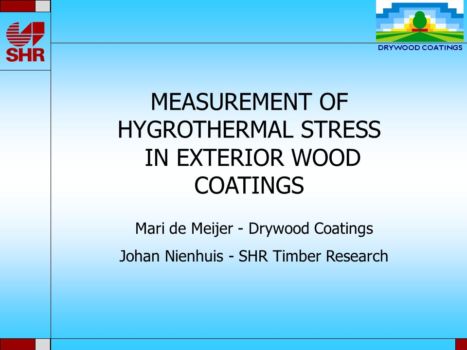 MEASUREMENT OF HYGROTHERMAL STRESS IN EXTERIOR WOOD COATINGS Mari de Meijer - Drywood Coatings Johan Nienhuis - SHR Timber Research