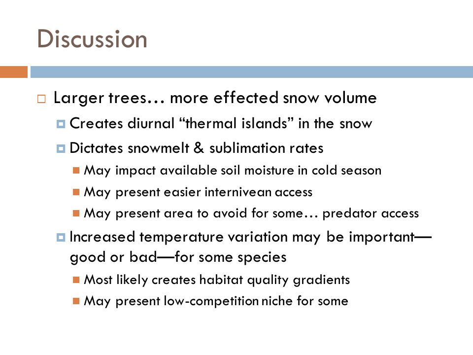 Discussion  Larger trees… more effected snow volume  Creates diurnal thermal islands in the snow  Dictates snowmelt & sublimation rates May impact available soil moisture in cold season May present easier internivean access May present area to avoid for some… predator access  Increased temperature variation may be important— good or bad—for some species Most likely creates habitat quality gradients May present low-competition niche for some