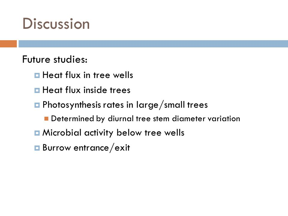 Discussion Future studies:  Heat flux in tree wells  Heat flux inside trees  Photosynthesis rates in large/small trees Determined by diurnal tree stem diameter variation  Microbial activity below tree wells  Burrow entrance/exit