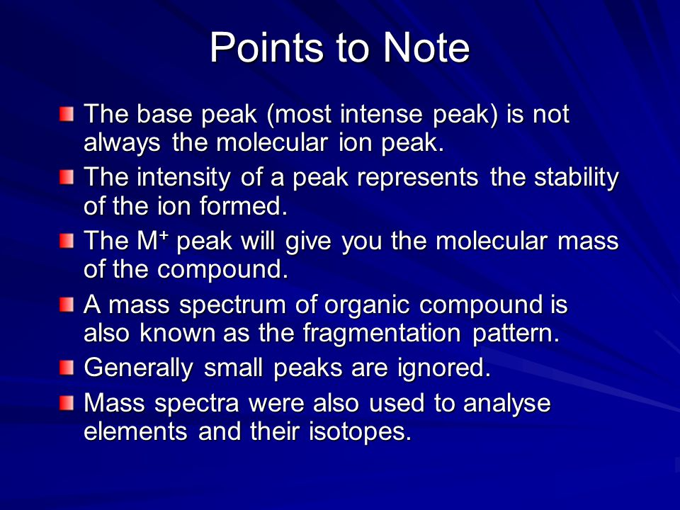 Points to Note The base peak (most intense peak) is not always the molecular ion peak.