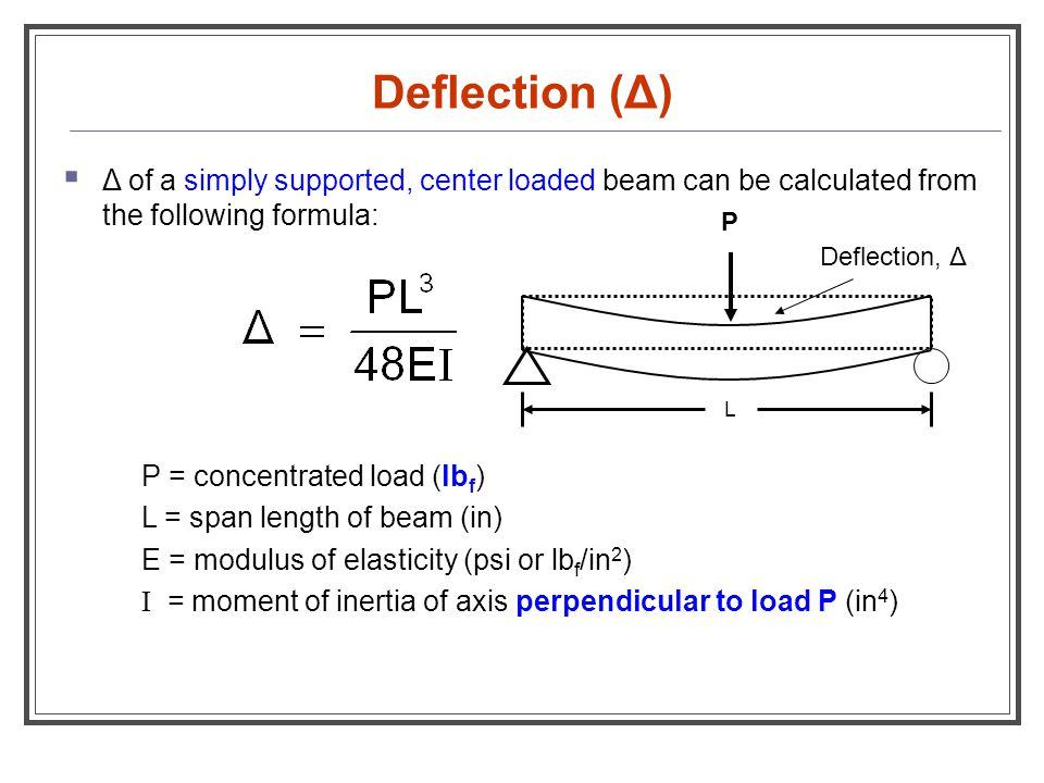 Deflection (Δ)  Δ of a simply supported, center loaded beam can be calculated from the following formula: P = concentrated load (lb f ) L = span leng