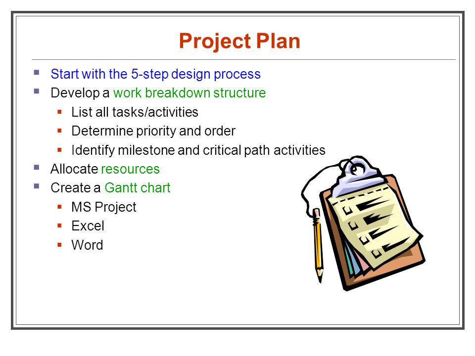 Project Plan  Start with the 5-step design process  Develop a work breakdown structure  List all tasks/activities  Determine priority and order 