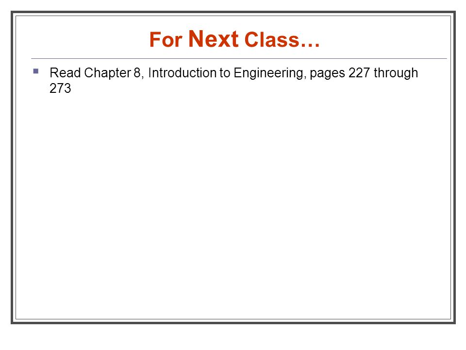 For Next Class…  Read Chapter 8, Introduction to Engineering, pages 227 through 273