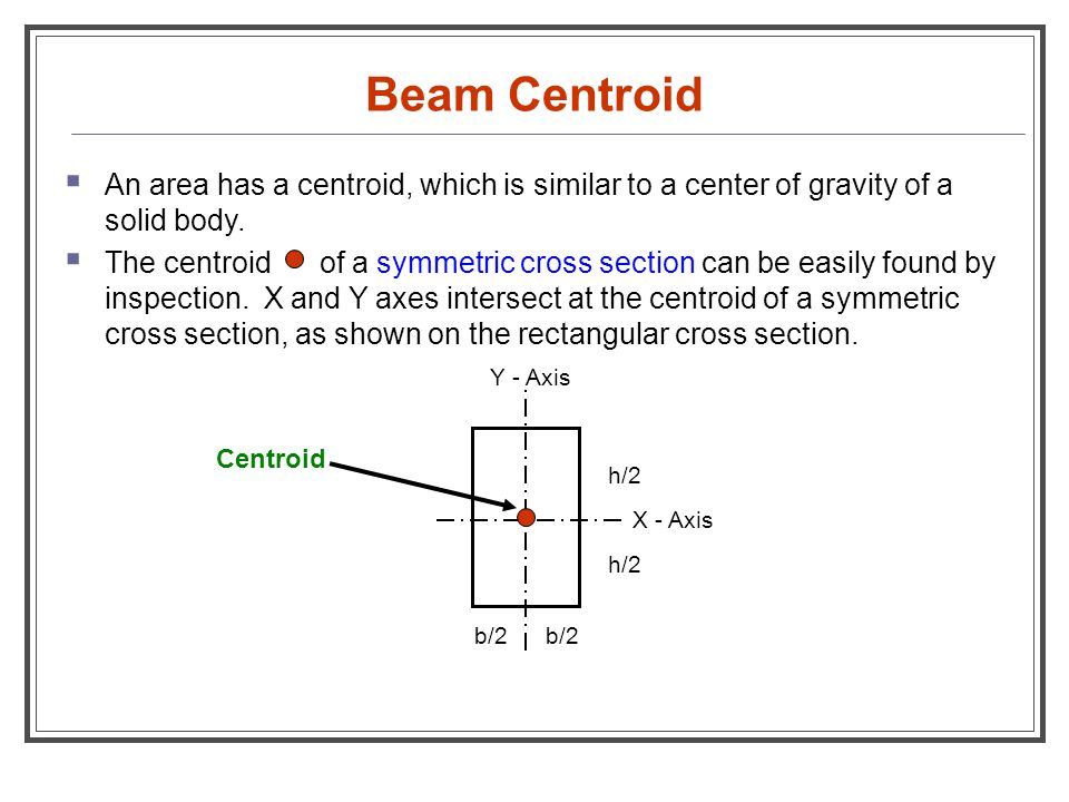Beam Centroid  An area has a centroid, which is similar to a center of gravity of a solid body.  The centroid of a symmetric cross section can be ea