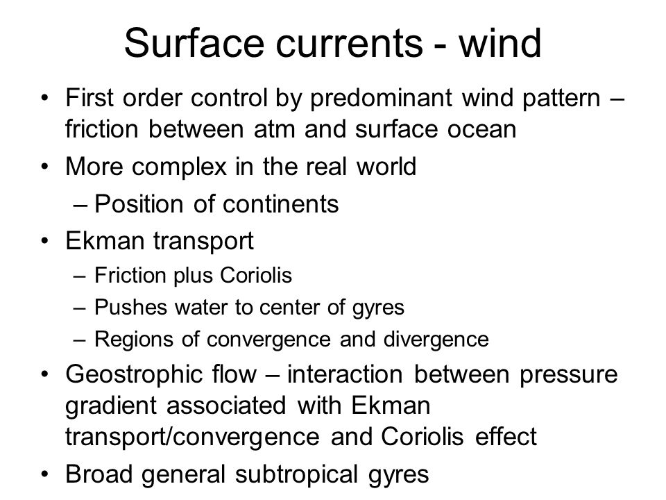 Surface currents - wind First order control by predominant wind pattern – friction between atm and surface ocean More complex in the real world –Position of continents Ekman transport –Friction plus Coriolis –Pushes water to center of gyres –Regions of convergence and divergence Geostrophic flow – interaction between pressure gradient associated with Ekman transport/convergence and Coriolis effect Broad general subtropical gyres