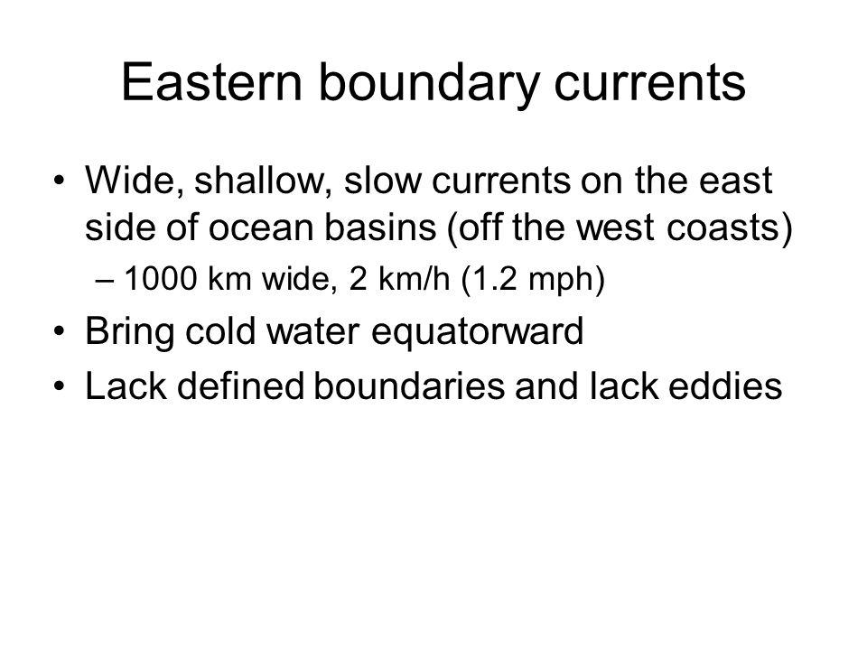 Wide, shallow, slow currents on the east side of ocean basins (off the west coasts) –1000 km wide, 2 km/h (1.2 mph) Bring cold water equatorward Lack defined boundaries and lack eddies Eastern boundary currents