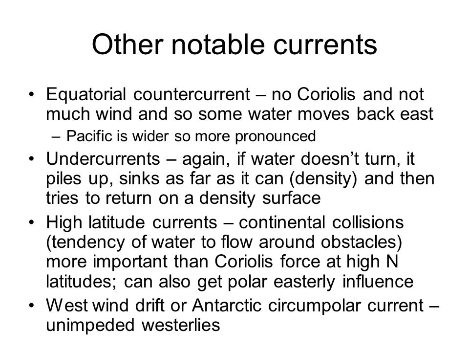 Other notable currents Equatorial countercurrent – no Coriolis and not much wind and so some water moves back east –Pacific is wider so more pronounced Undercurrents – again, if water doesn't turn, it piles up, sinks as far as it can (density) and then tries to return on a density surface High latitude currents – continental collisions (tendency of water to flow around obstacles) more important than Coriolis force at high N latitudes; can also get polar easterly influence West wind drift or Antarctic circumpolar current – unimpeded westerlies