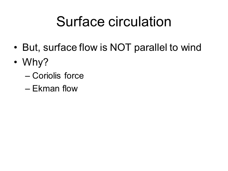 Surface circulation But, surface flow is NOT parallel to wind Why –Coriolis force –Ekman flow