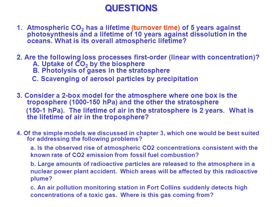 QUESTIONS 1.Atmospheric CO 2 has a lifetime (turnover time) of 5 years against photosynthesis and a lifetime of 10 years against dissolution in the oceans.