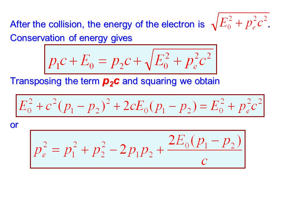 After the collision, the energy of the electron is. Conservation of energy gives Transposing the term p 2 c and squaring we obtain or