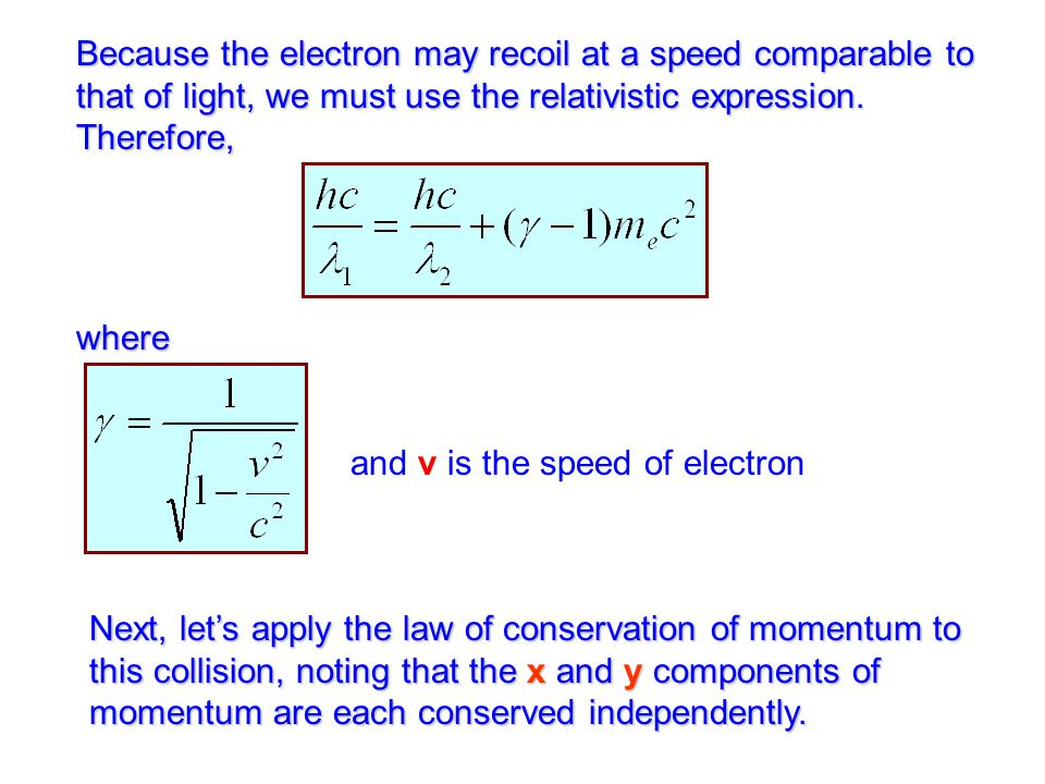 Because the electron may recoil at a speed comparable to that of light, we must use the relativistic expression.
