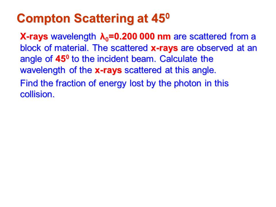 Compton Scattering at 45 0 X-rays wavelength λ 0 =0.200 000 nm are scattered from a block of material.