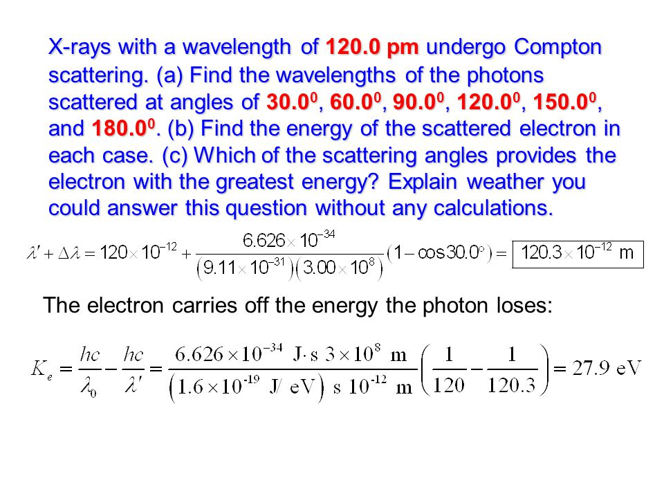 X-rays with a wavelength of 120.0 pm undergo Compton scattering. (a) Find the wavelengths of the photons scattered at angles of 30.0 0, 60.0 0, 90.0 0