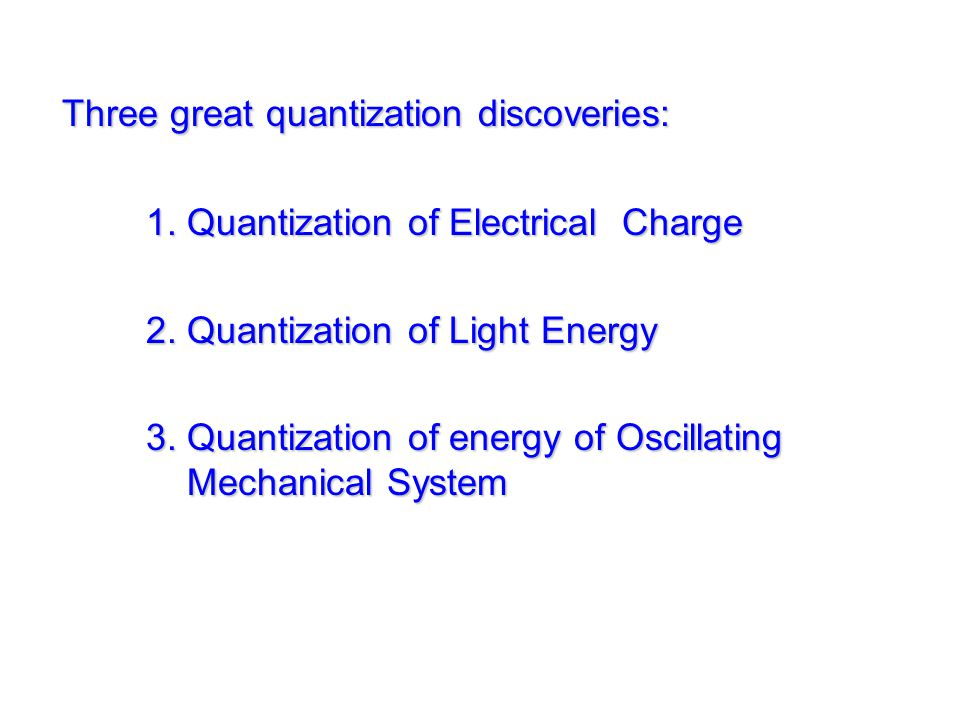 Three great quantization discoveries: 1. Quantization of Electrical Charge 2. Quantization of Light Energy 3. Quantization of energy of Oscillating Me