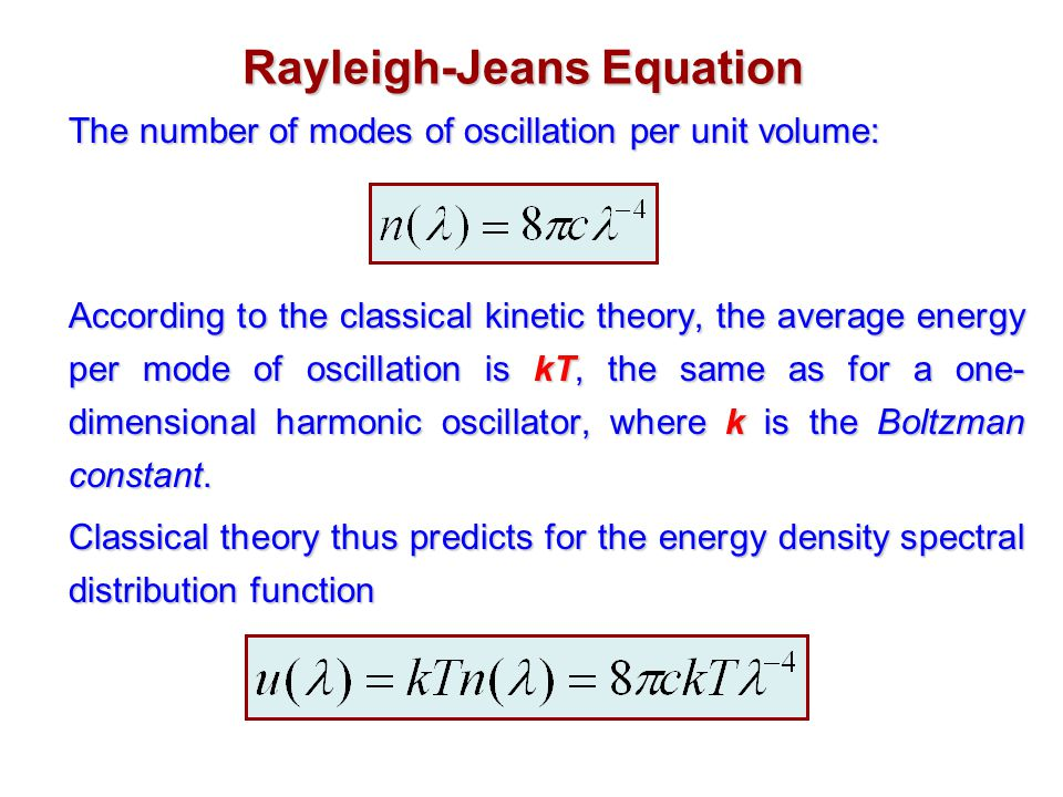 Rayleigh-Jeans Equation The number of modes of oscillation per unit volume: According to the classical kinetic theory, the average energy per mode of oscillation is kT, the same as for a one- dimensional harmonic oscillator, where k is the Boltzman constant.