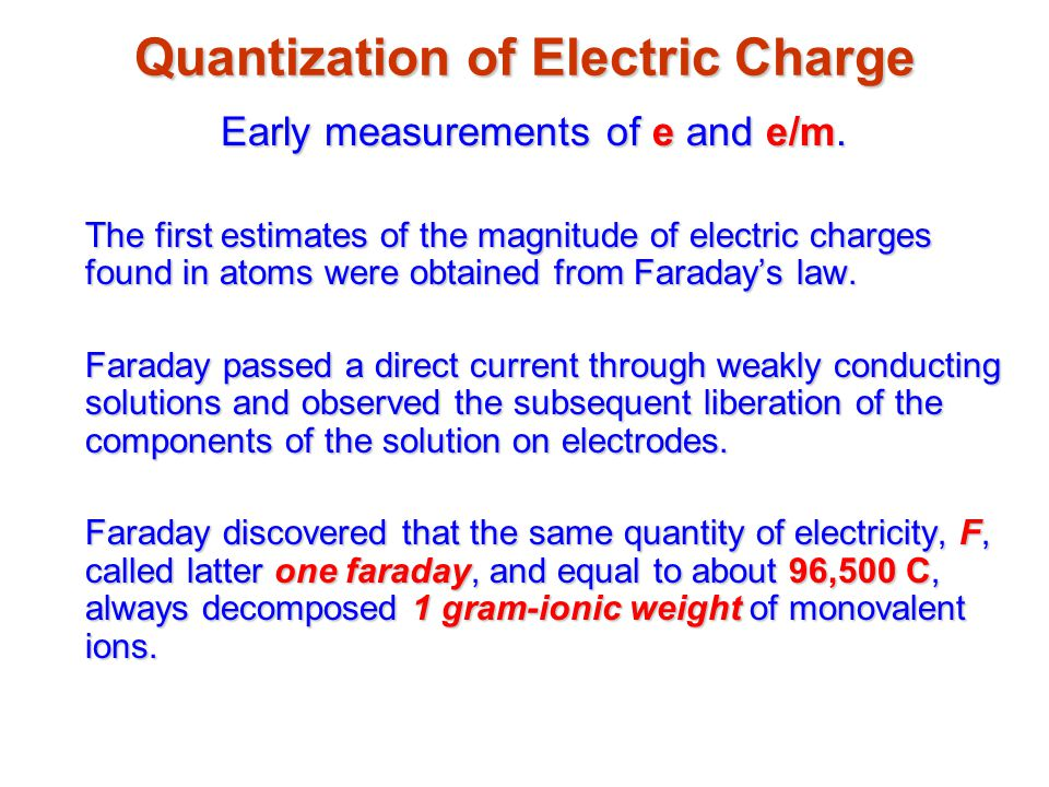 Quantization of Electric Charge Early measurements of e and e/m. The first estimates of the magnitude of electric charges found in atoms were obtained