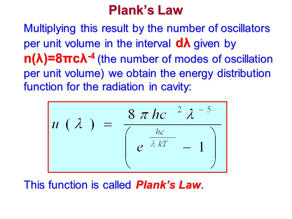 Plank's Law Multiplying this result by the number of oscillators per unit volume in the interval dλ given by n(λ)=8πcλ -4 (the number of modes of osci