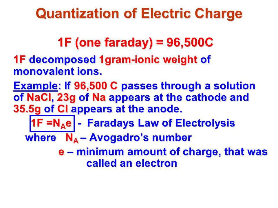 Quantization of Electric Charge 1F (one faraday) = 96,500C 1F decomposed 1gram-ionic weight of monovalent ions.