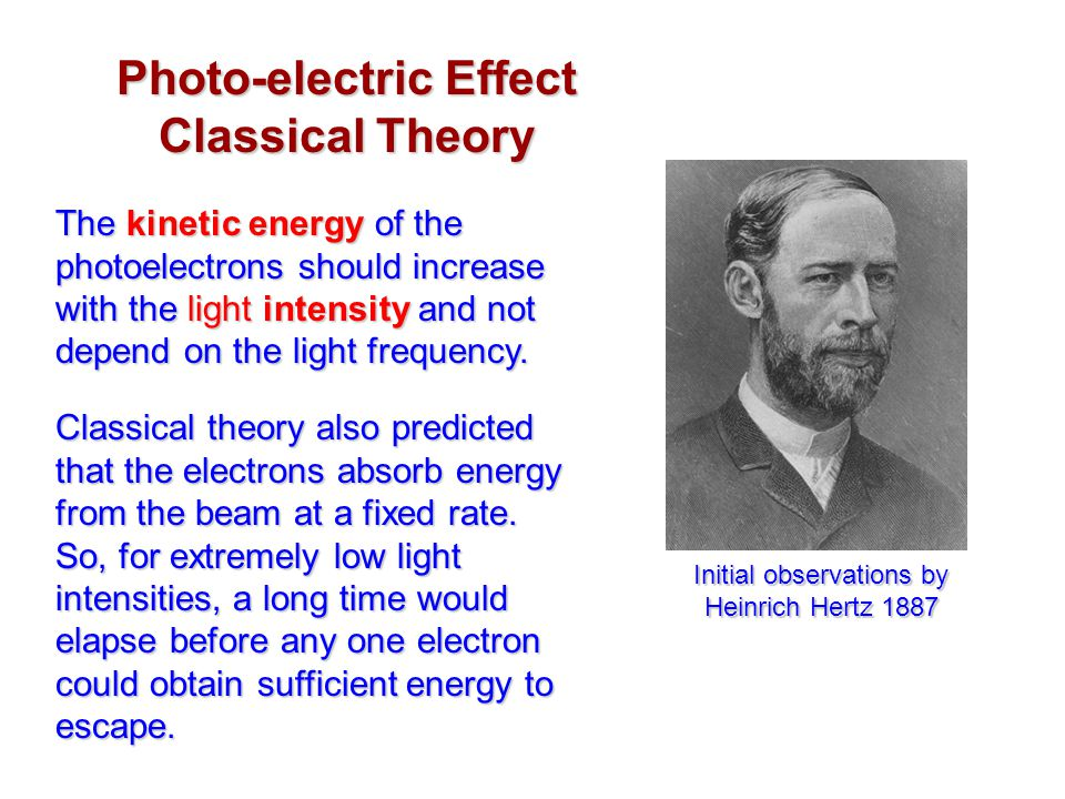 Photo-electric Effect Classical Theory The kinetic energy of the photoelectrons should increase with the light intensity and not depend on the light f