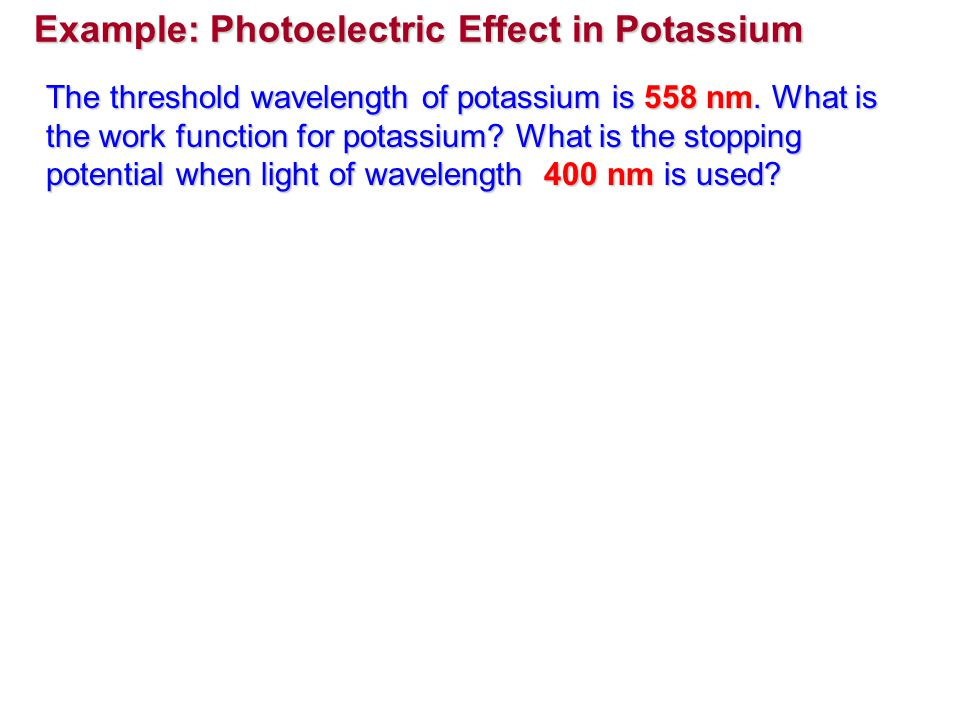 Example: Photoelectric Effect in Potassium The threshold wavelength of potassium is 558 nm. What is the work function for potassium? What is the stopp
