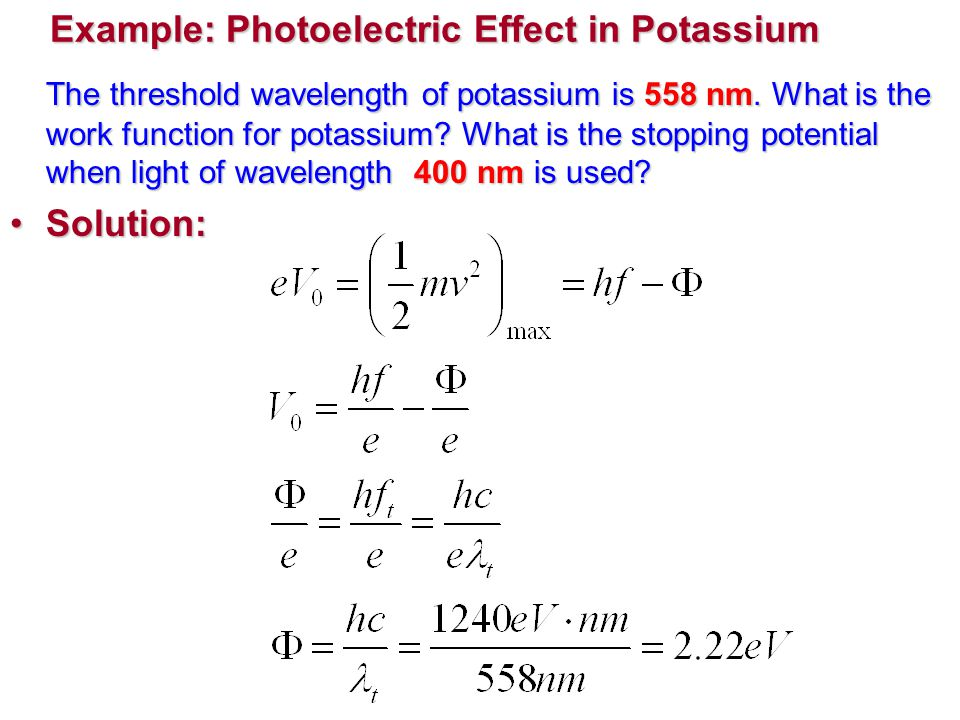 Example: Photoelectric Effect in Potassium The threshold wavelength of potassium is 558 nm.