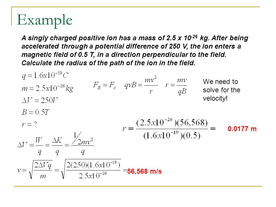 Example A singly charged positive ion has a mass of 2.5 x 10 -26 kg. After being accelerated through a potential difference of 250 V, the ion enters a