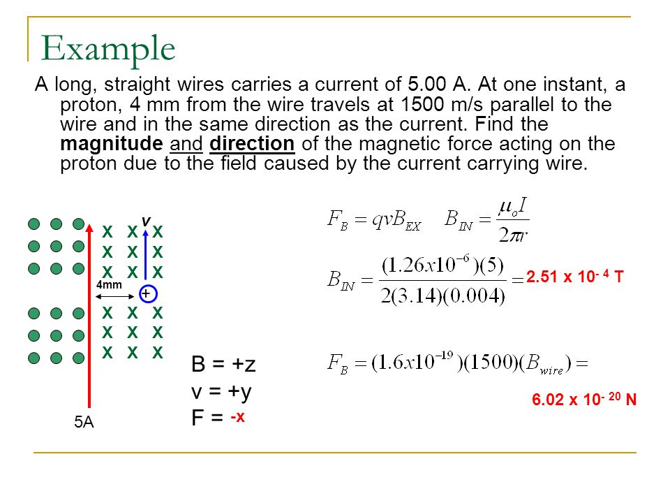 Example A long, straight wires carries a current of 5.00 A. At one instant, a proton, 4 mm from the wire travels at 1500 m/s parallel to the wire and