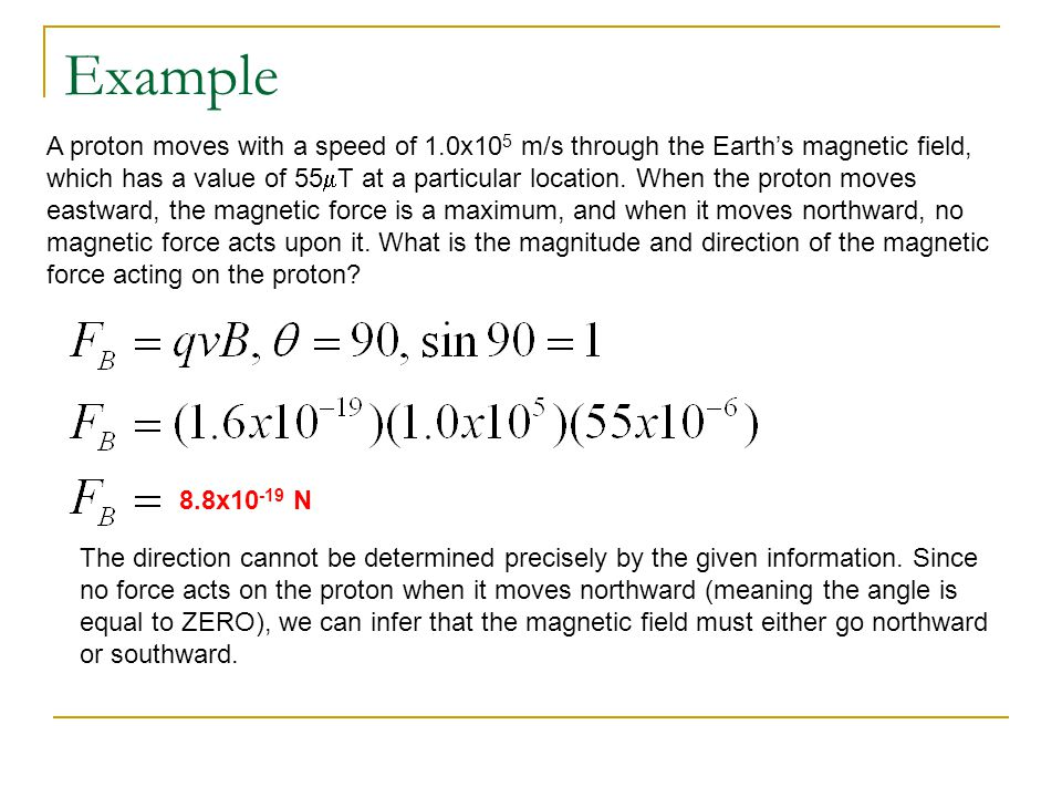 Example A proton moves with a speed of 1.0x10 5 m/s through the Earth's magnetic field, which has a value of 55  T at a particular location. When the