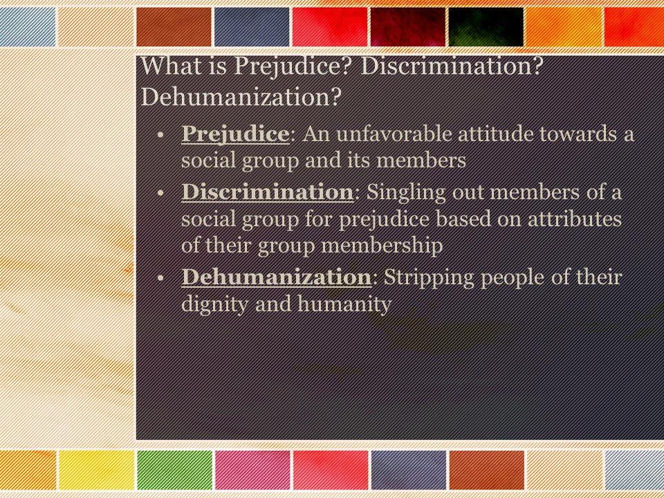 What is Prejudice. Discrimination. Dehumanization.