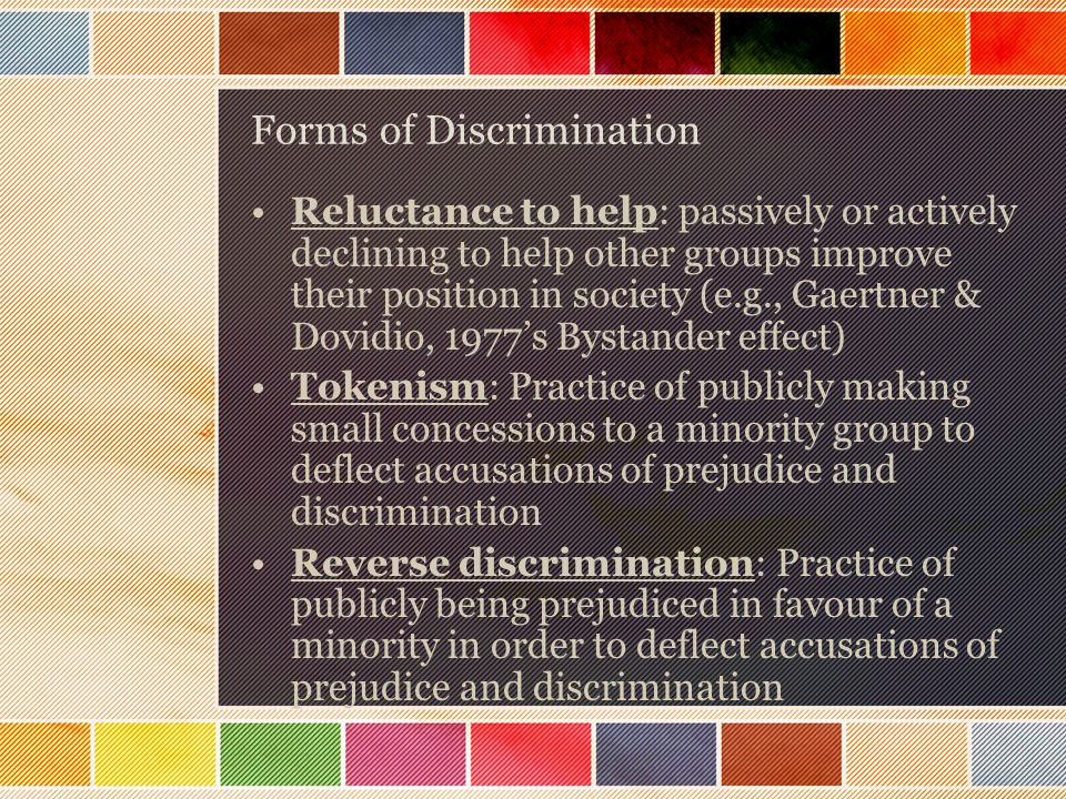 Forms of Discrimination Reluctance to help: passively or actively declining to help other groups improve their position in society (e.g., Gaertner & Dovidio, 1977's Bystander effect) Tokenism: Practice of publicly making small concessions to a minority group to deflect accusations of prejudice and discrimination Reverse discrimination: Practice of publicly being prejudiced in favour of a minority in order to deflect accusations of prejudice and discrimination