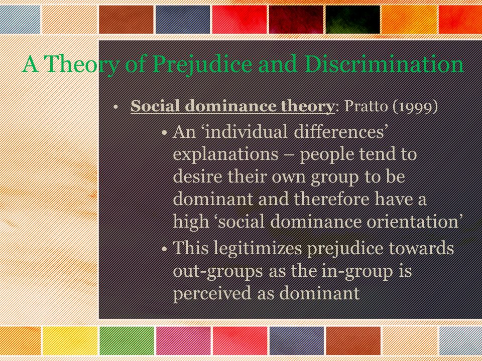 Social dominance theory: Pratto (1999) An 'individual differences' explanations – people tend to desire their own group to be dominant and therefore have a high 'social dominance orientation' This legitimizes prejudice towards out-groups as the in-group is perceived as dominant A Theory of Prejudice and Discrimination