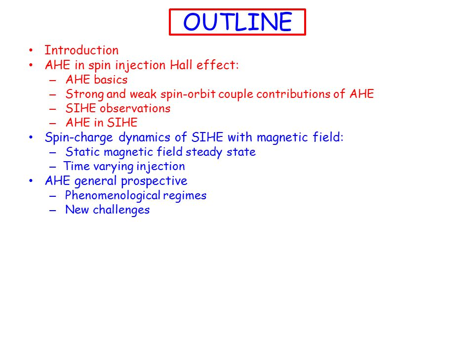 OUTLINE Introduction AHE in spin injection Hall effect: – AHE basics – Strong and weak spin-orbit couple contributions of AHE – SIHE observations – AHE in SIHE Spin-charge dynamics of SIHE with magnetic field: – Static magnetic field steady state – Time varying injection AHE general prospective – Phenomenological regimes – New challenges