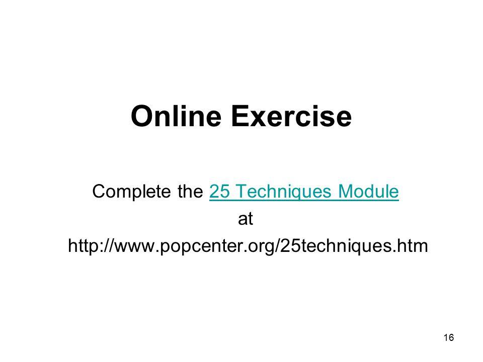 16 Online Exercise Complete the 25 Techniques Module25 Techniques Module at http://www.popcenter.org/25techniques.htm