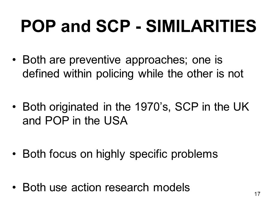 17 POP and SCP - SIMILARITIES Both are preventive approaches; one is defined within policing while the other is not Both originated in the 1970's, SCP