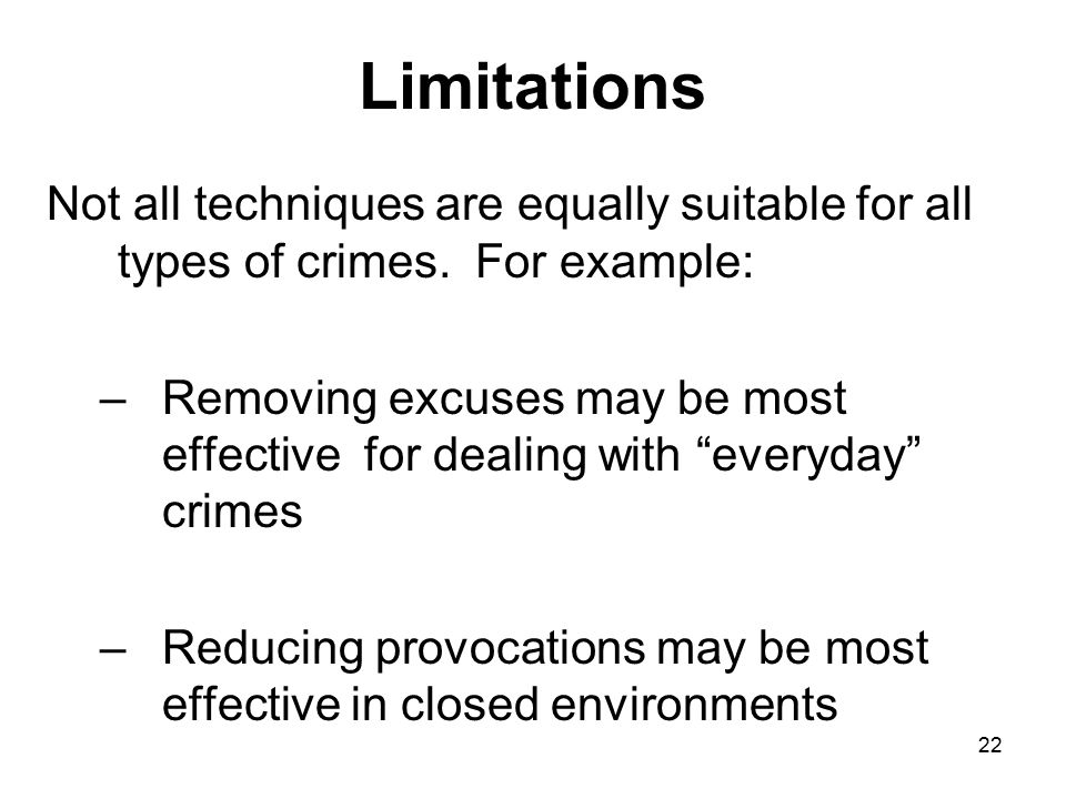 22 Limitations Not all techniques are equally suitable for all types of crimes. For example: –Removing excuses may be most effective for dealing with