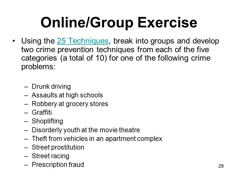 26 Online/Group Exercise Using the 25 Techniques, break into groups and develop two crime prevention techniques from each of the five categories (a to