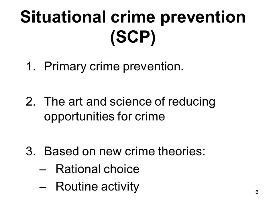 6 Situational crime prevention (SCP) 1.Primary crime prevention. 2.The art and science of reducing opportunities for crime 3.Based on new crime theori
