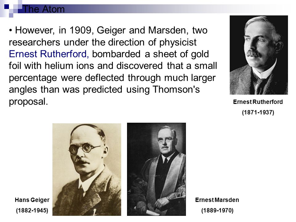 The Atom Rutherford interpreted the gold foil experiment as suggesting that the positive charge of an atom and most of its mass was concentrated in a nucleus at the centre of the atom (the Rutherford model), with the electrons orbiting it like planets around a sun.