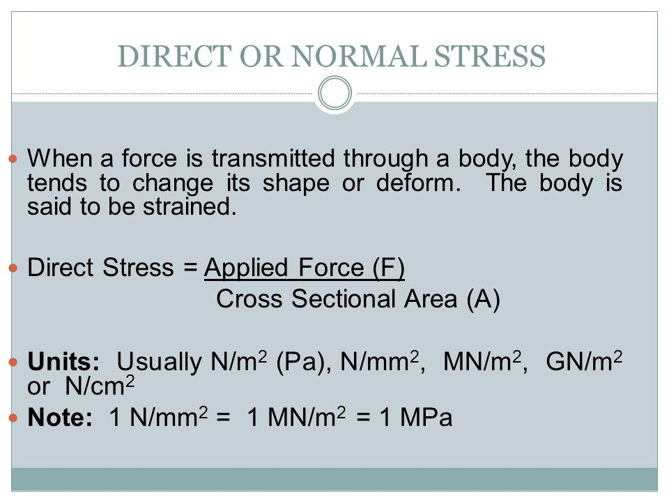 DIRECT OR NORMAL STRESS When a force is transmitted through a body, the body tends to change its shape or deform. The body is said to be strained. Dir