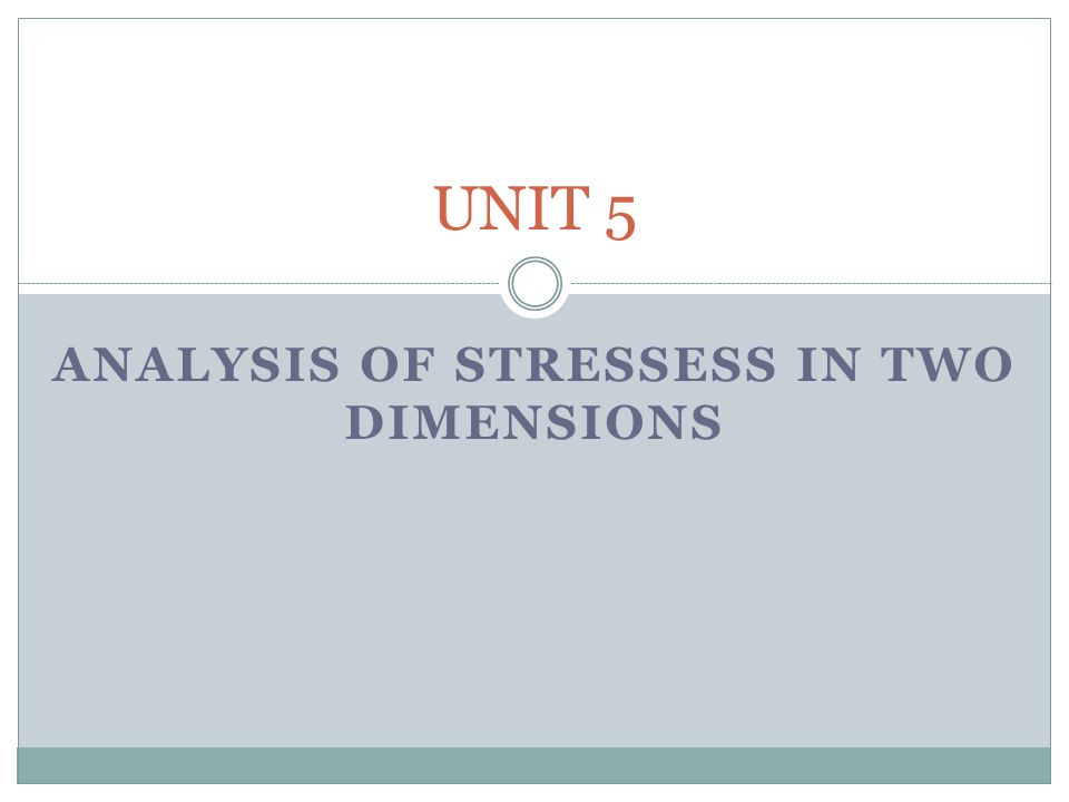 ANALYSIS OF STRESSESS IN TWO DIMENSIONS UNIT 5