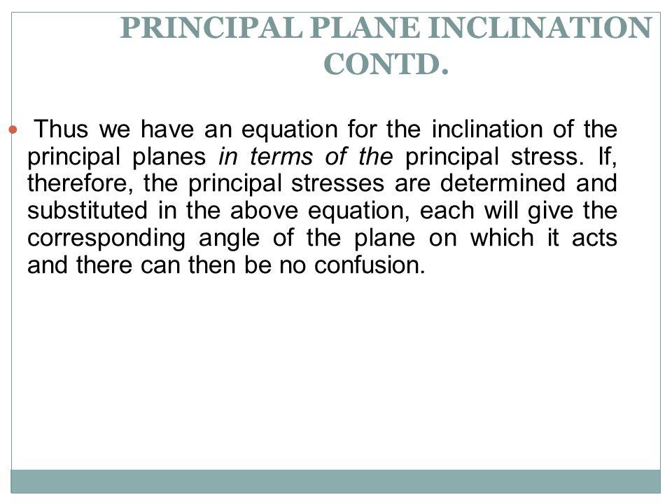 PRINCIPAL PLANE INCLINATION CONTD. Thus we have an equation for the inclination of the principal planes in terms of the principal stress. If, therefor