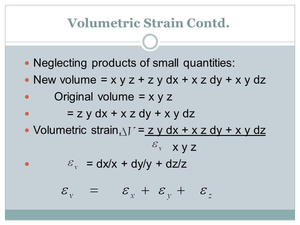 Volumetric Strain Contd. Neglecting products of small quantities: New volume = x y z + z y dx + x z dy + x y dz Original volume = x y z = z y dx + x z