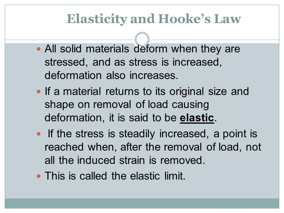 Elasticity and Hooke's Law All solid materials deform when they are stressed, and as stress is increased, deformation also increases. If a material re