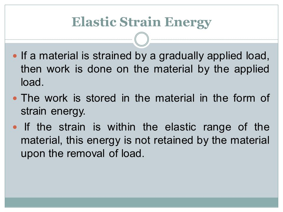 Elastic Strain Energy If a material is strained by a gradually applied load, then work is done on the material by the applied load. The work is stored