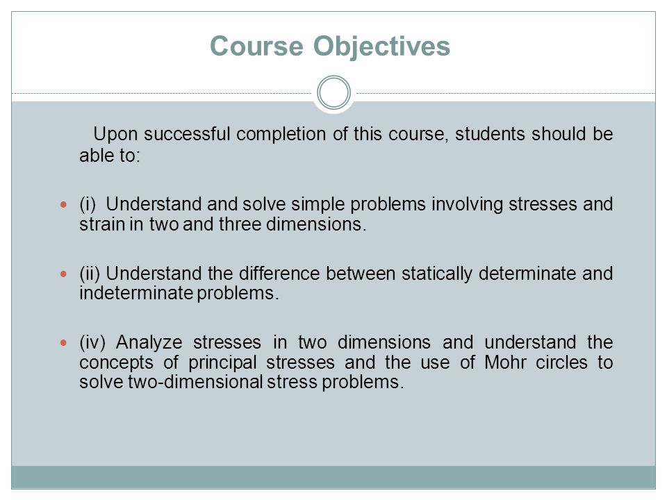 Course Objectives Upon successful completion of this course, students should be able to: (i) Understand and solve simple problems involving stresses a