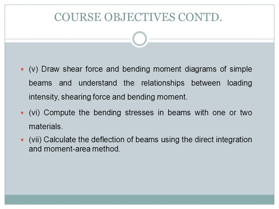 COURSE OBJECTIVES CONTD. (v) Draw shear force and bending moment diagrams of simple beams and understand the relationships between loading intensity,